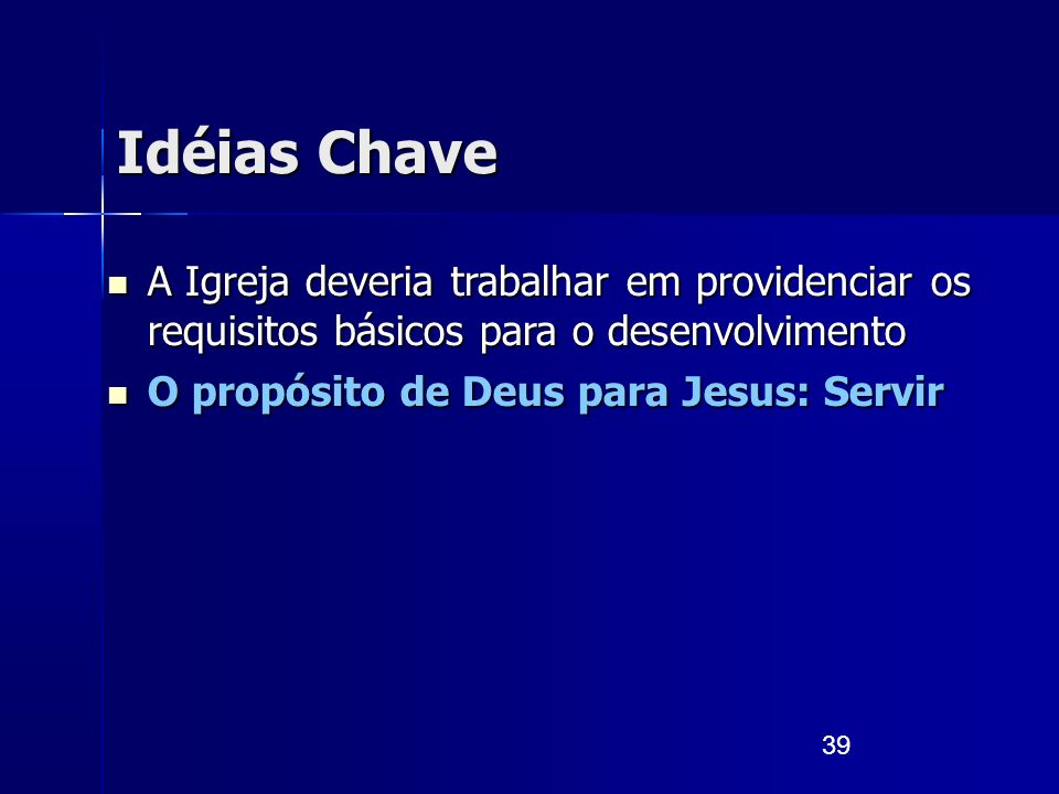 39 Idéias Chave A Igreja deveria trabalhar em providenciar os requisitos básicos para o desenvolvimento A Igreja deveria trabalhar em providenciar os