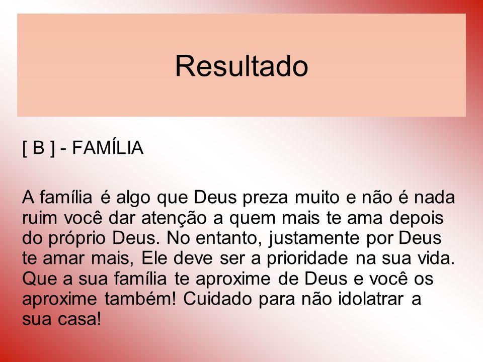 Resultado [ B ] - FAMÍLIA A família é algo que Deus preza muito e não é nada ruim você dar atenção a quem mais te ama depois do próprio Deus. No entan