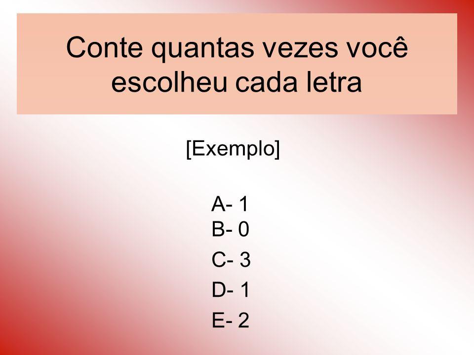 Conte quantas vezes você escolheu cada letra [Exemplo] A- 1 B- 0 C- 3 D- 1 E- 2