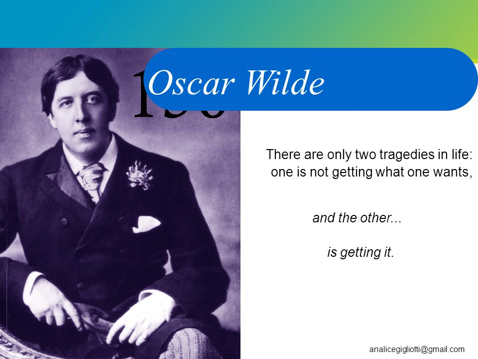 Oscar Wilde There are only two tragedies in life: one is not getting what one wants, and the other... is getting it.