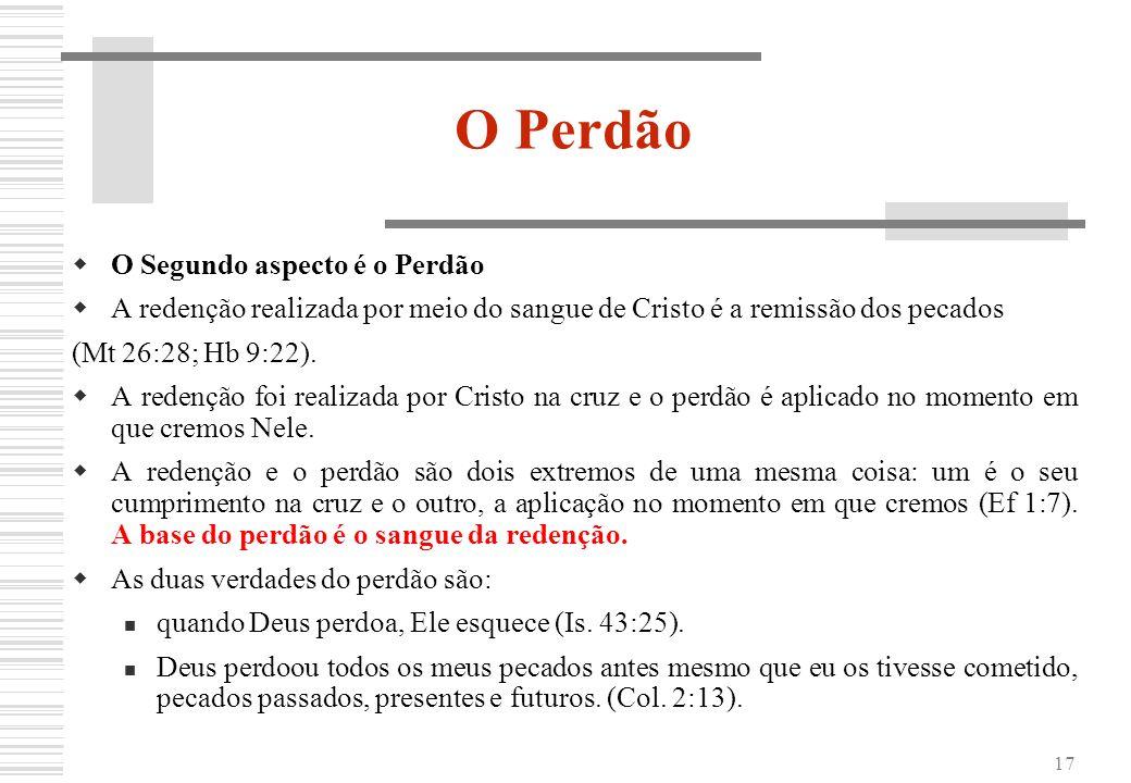 17 O Perdão O Segundo aspecto é o Perdão A redenção realizada por meio do sangue de Cristo é a remissão dos pecados (Mt 26:28; Hb 9:22). A redenção fo