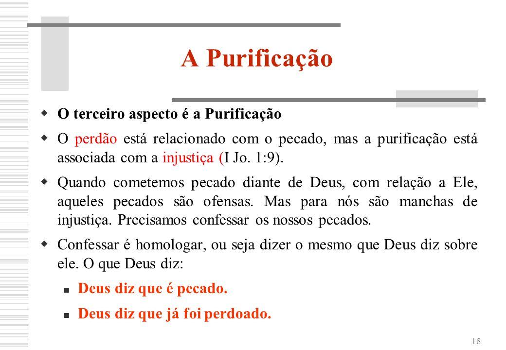 18 A Purificação O terceiro aspecto é a Purificação O perdão está relacionado com o pecado, mas a purificação está associada com a injustiça (I Jo. 1: