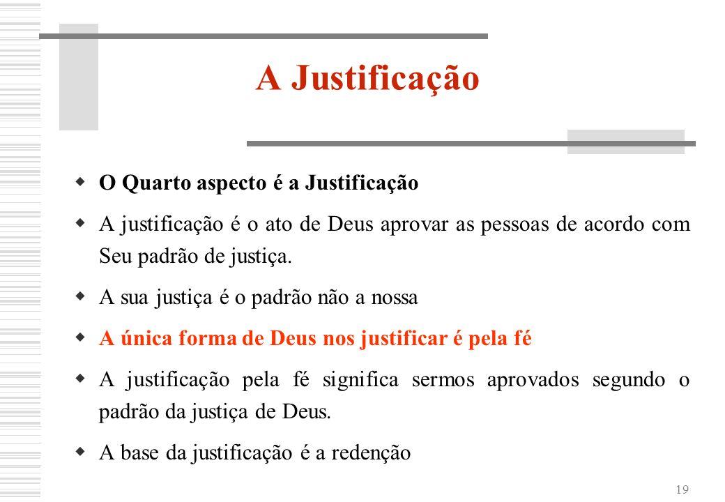 19 A Justificação O Quarto aspecto é a Justificação A justificação é o ato de Deus aprovar as pessoas de acordo com Seu padrão de justiça. A sua justi