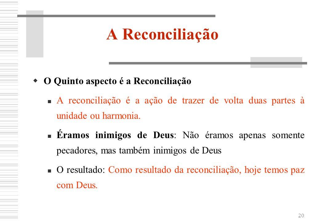 20 A Reconciliação O Quinto aspecto é a Reconciliação A reconciliação é a ação de trazer de volta duas partes à unidade ou harmonia. Éramos inimigos d