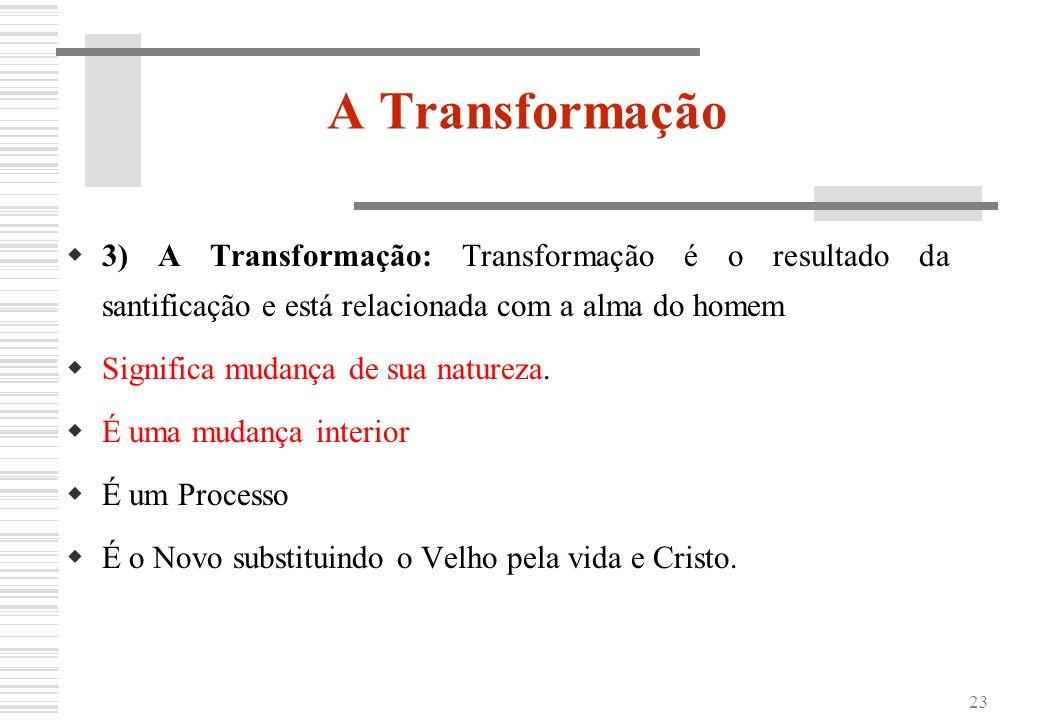 23 A Transformação 3) A Transformação: Transformação é o resultado da santificação e está relacionada com a alma do homem Significa mudança de sua nat