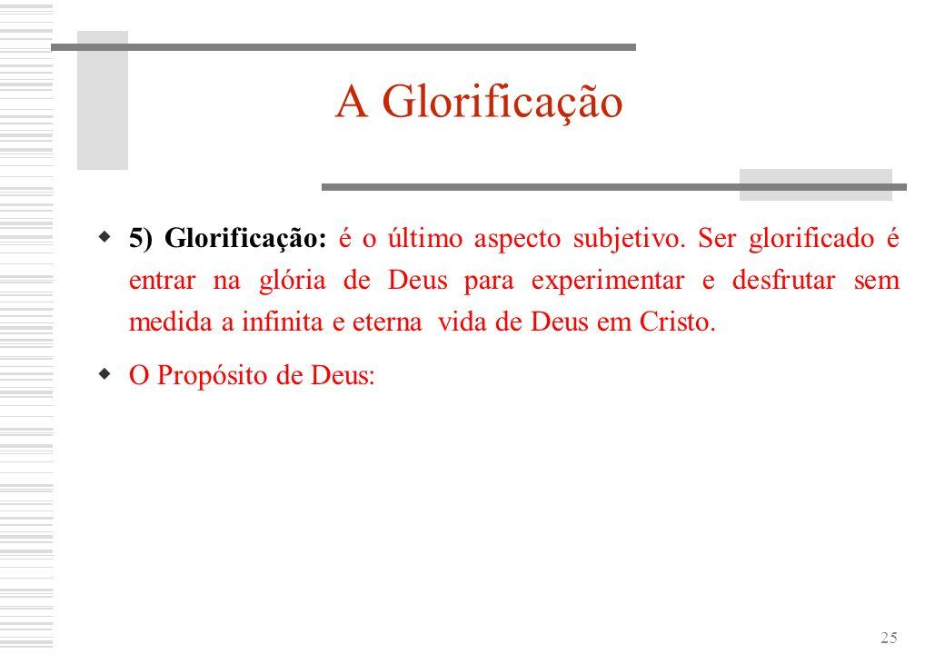 25 A Glorificação 5) Glorificação: é o último aspecto subjetivo. Ser glorificado é entrar na glória de Deus para experimentar e desfrutar sem medida a