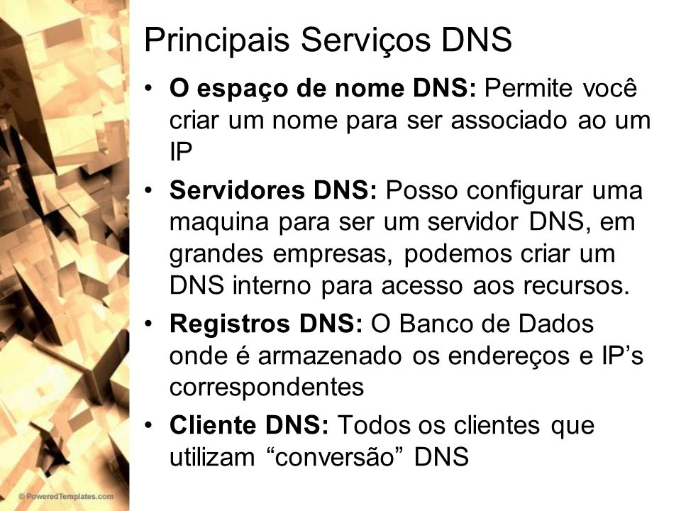 Principais Serviços DNS O espaço de nome DNS: Permite você criar um nome para ser associado ao um IP Servidores DNS: Posso configurar uma maquina para