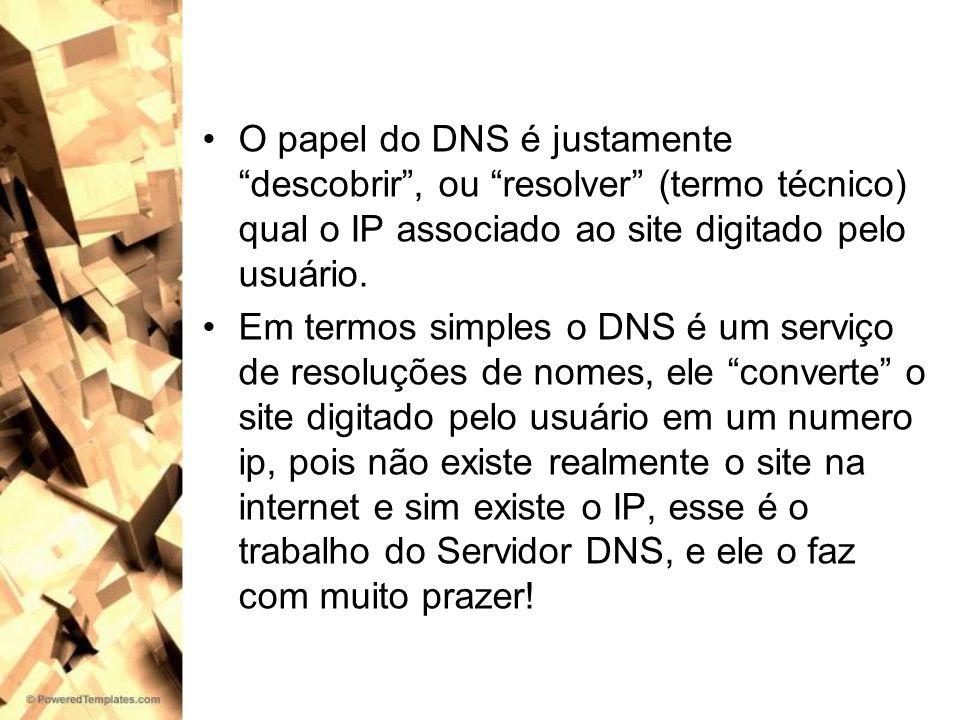 Portanto o DNS é um grande banco de dados, que possui milhares de sites com seus respectivos IPs Ao tentar acessar um determinado recurso, usando o nome de um servidor, é como se o navegador que você esta usando perguntasse ao DNS: DNS você sabe qual o endereço IP associado com o nome tal.