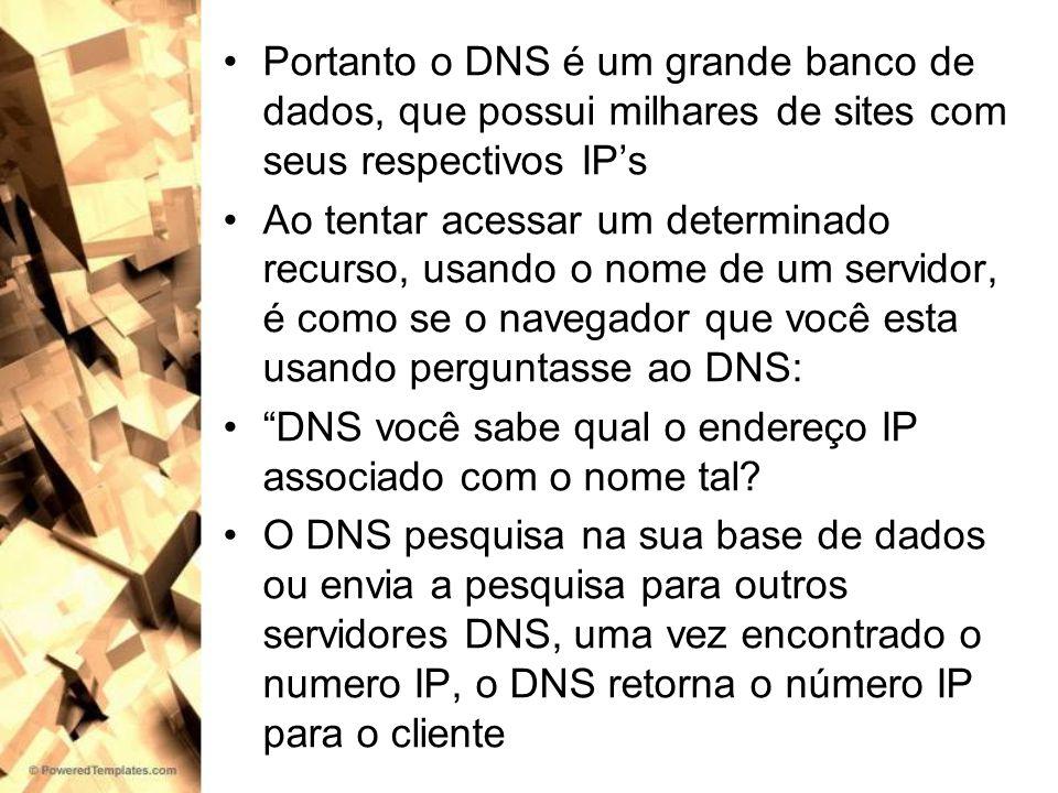 Portanto o DNS é um grande banco de dados, que possui milhares de sites com seus respectivos IPs Ao tentar acessar um determinado recurso, usando o no