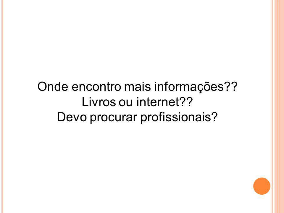 Onde encontro mais informações?? Livros ou internet?? Devo procurar profissionais?