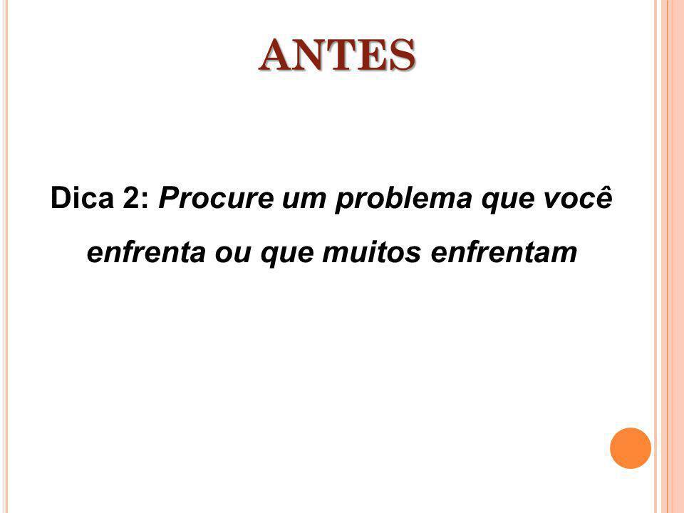 Dica 2: Procure um problema que você enfrenta ou que muitos enfrentam ANTES