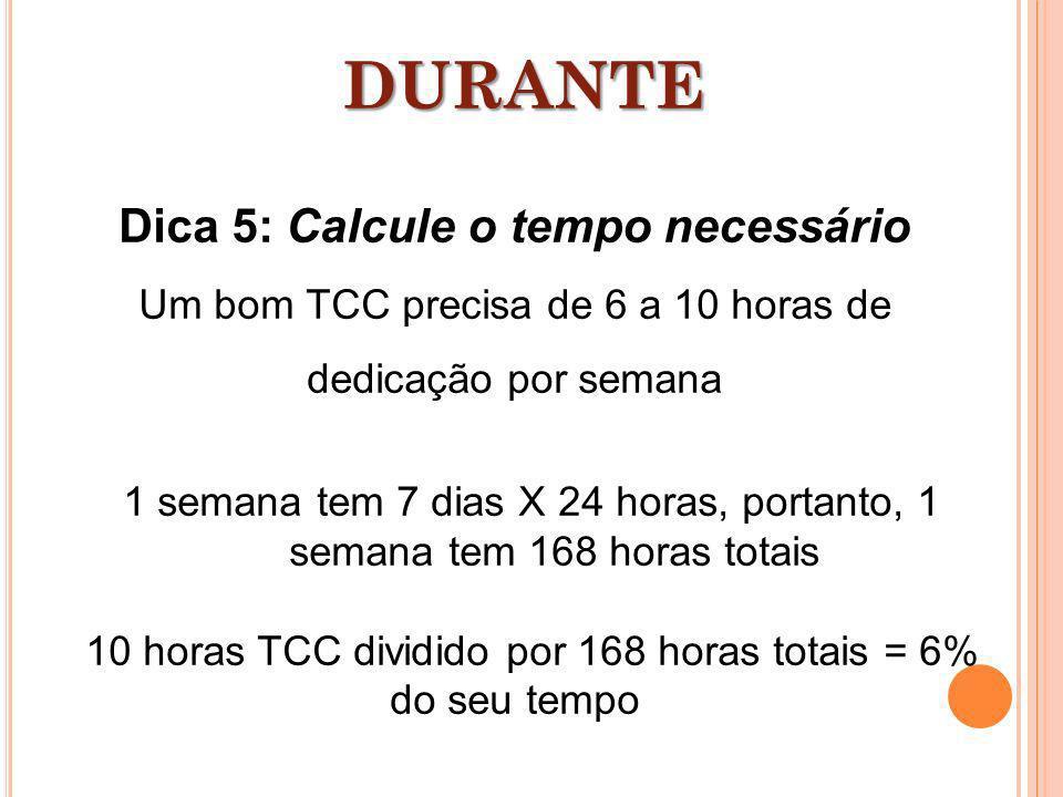 Dica 5: Calcule o tempo necessário Um bom TCC precisa de 6 a 10 horas de dedicação por semana 1 semana tem 7 dias X 24 horas, portanto, 1 semana tem 1