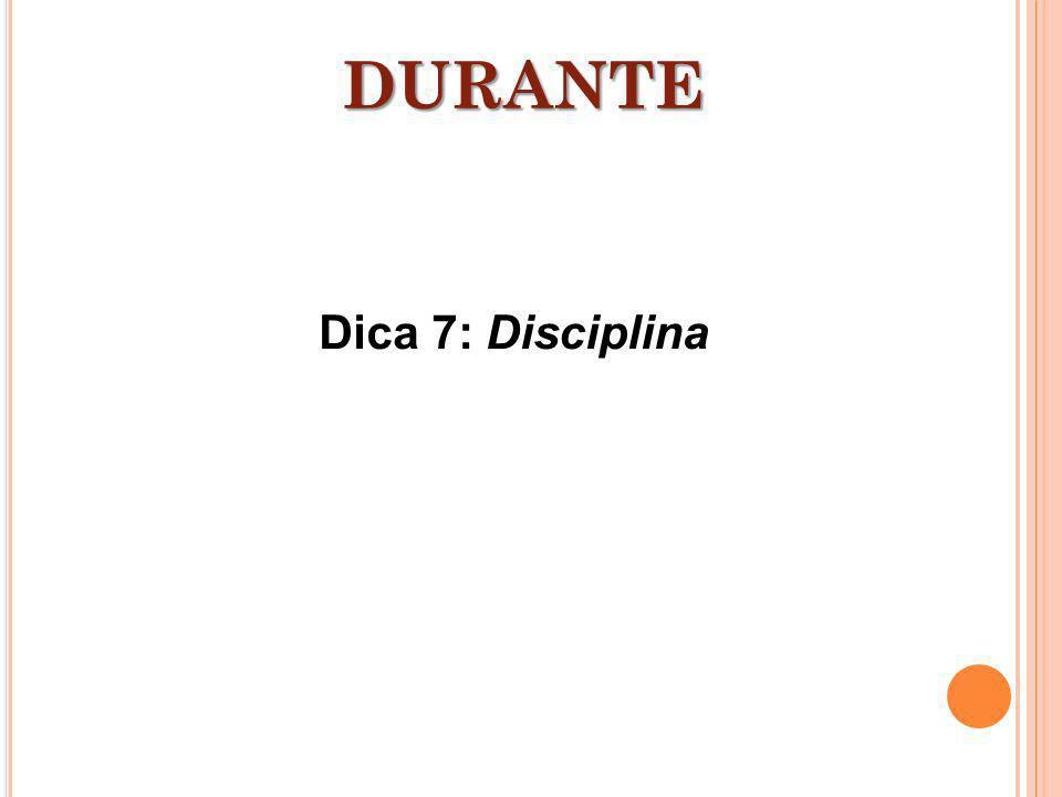 Dica 7: Disciplina DURANTE