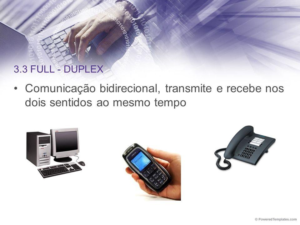 3.3 FULL - DUPLEX Comunicação bidirecional, transmite e recebe nos dois sentidos ao mesmo tempo
