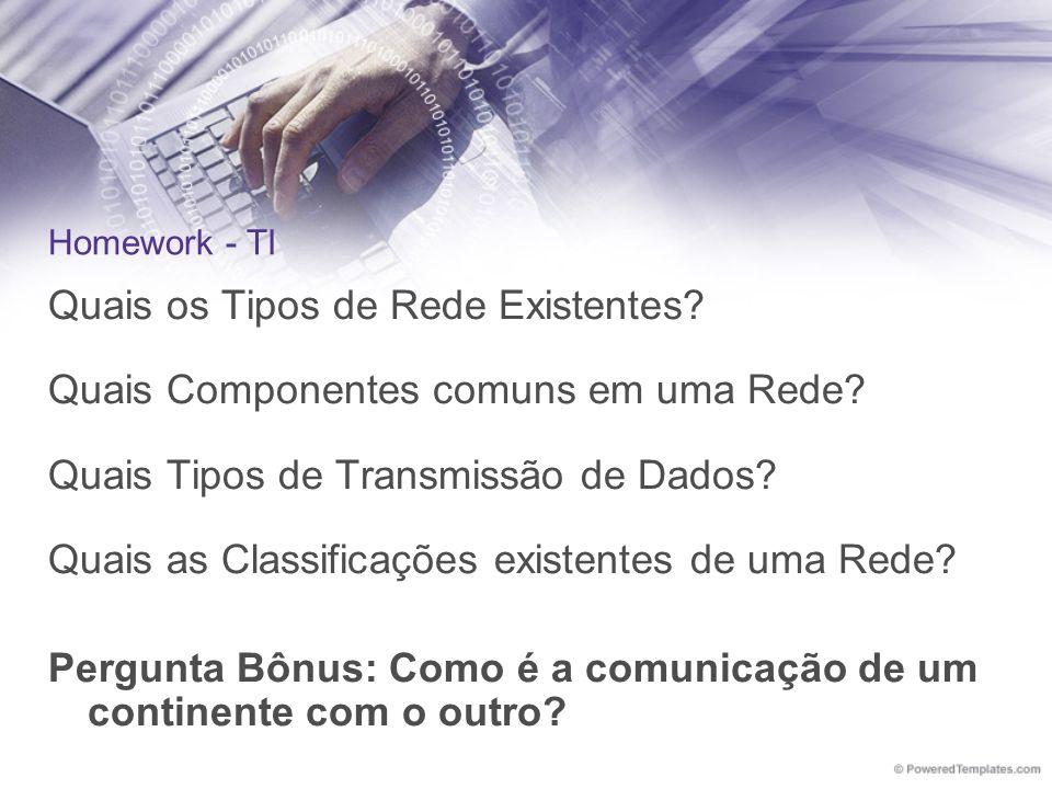 Homework - TI Quais os Tipos de Rede Existentes? Quais Componentes comuns em uma Rede? Quais Tipos de Transmissão de Dados? Quais as Classificações ex