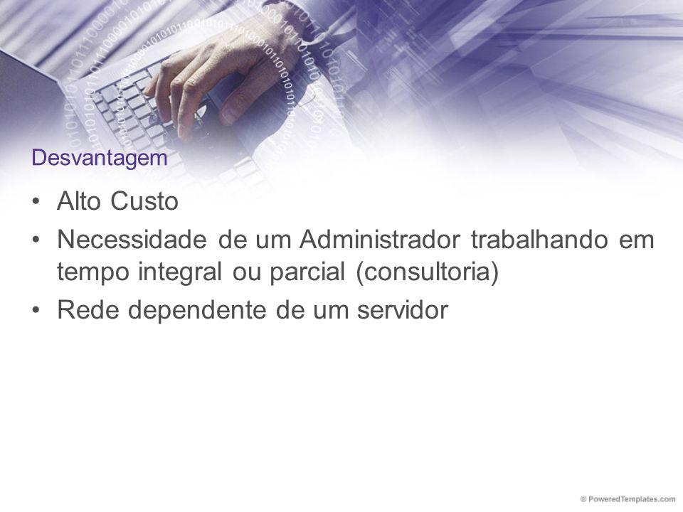 Desvantagem Alto Custo Necessidade de um Administrador trabalhando em tempo integral ou parcial (consultoria) Rede dependente de um servidor