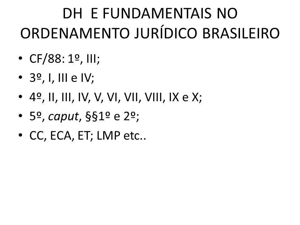 DH E FUNDAMENTAIS NO ORDENAMENTO JURÍDICO BRASILEIRO CF/88: 1º, III; 3º, I, III e IV; 4º, II, III, IV, V, VI, VII, VIII, IX e X; 5º, caput, §§1º e 2º;