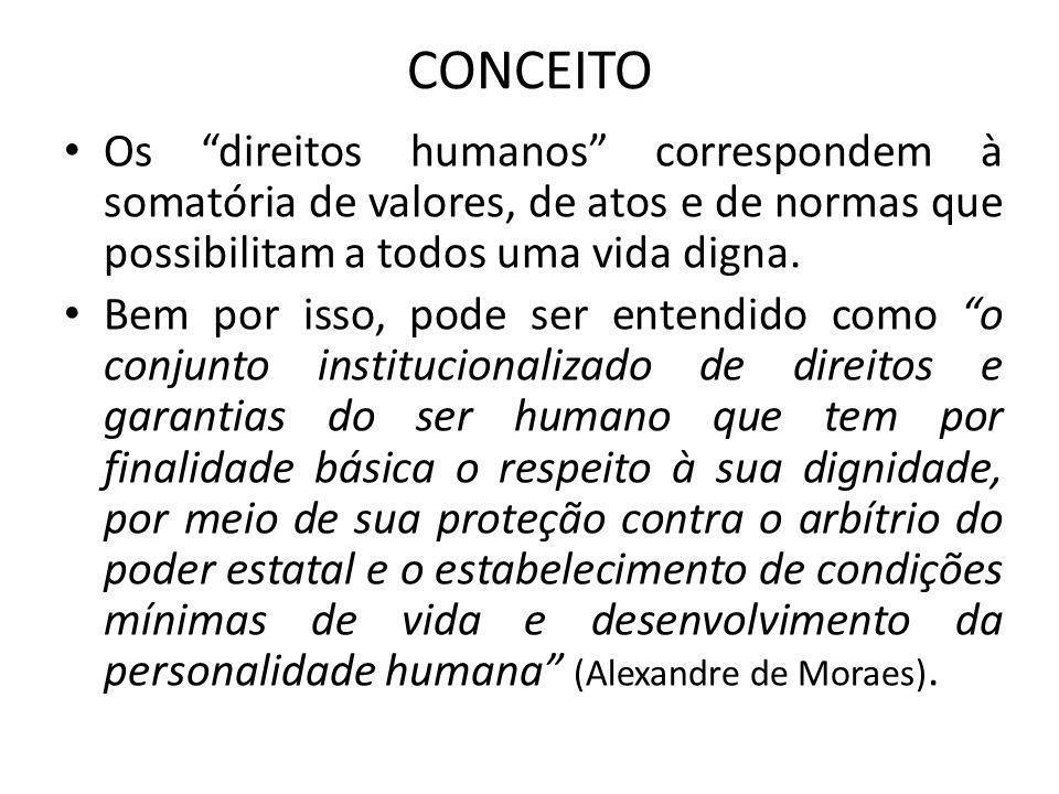 CONCEITO Os direitos humanos correspondem à somatória de valores, de atos e de normas que possibilitam a todos uma vida digna. Bem por isso, pode ser