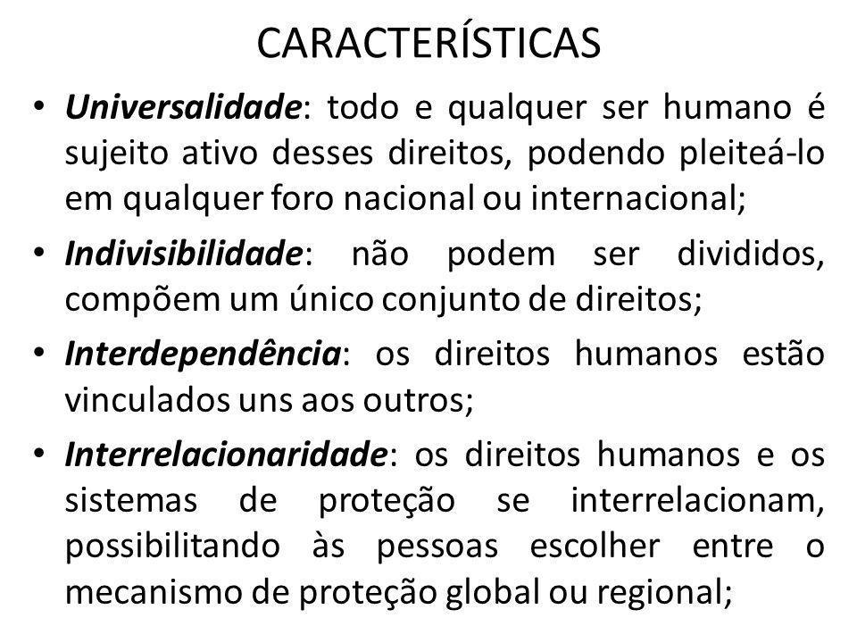 CARACTERÍSTICAS Universalidade: todo e qualquer ser humano é sujeito ativo desses direitos, podendo pleiteá-lo em qualquer foro nacional ou internacio