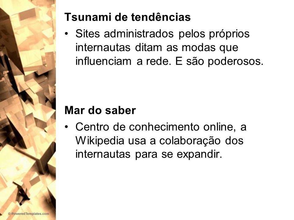 Tsunami de tendências Sites administrados pelos próprios internautas ditam as modas que influenciam a rede. E são poderosos. Mar do saber Centro de co