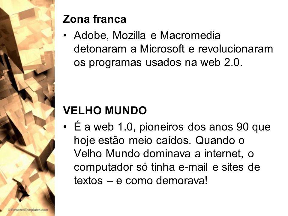 Zona franca Adobe, Mozilla e Macromedia detonaram a Microsoft e revolucionaram os programas usados na web 2.0. VELHO MUNDO É a web 1.0, pioneiros dos