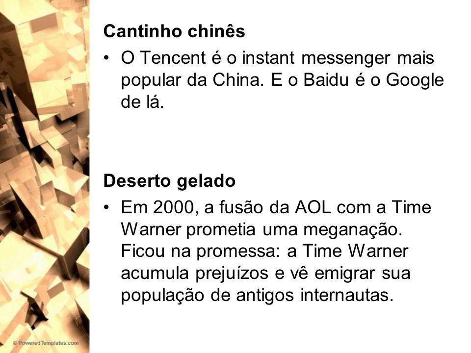 Cantinho chinês O Tencent é o instant messenger mais popular da China. E o Baidu é o Google de lá. Deserto gelado Em 2000, a fusão da AOL com a Time W