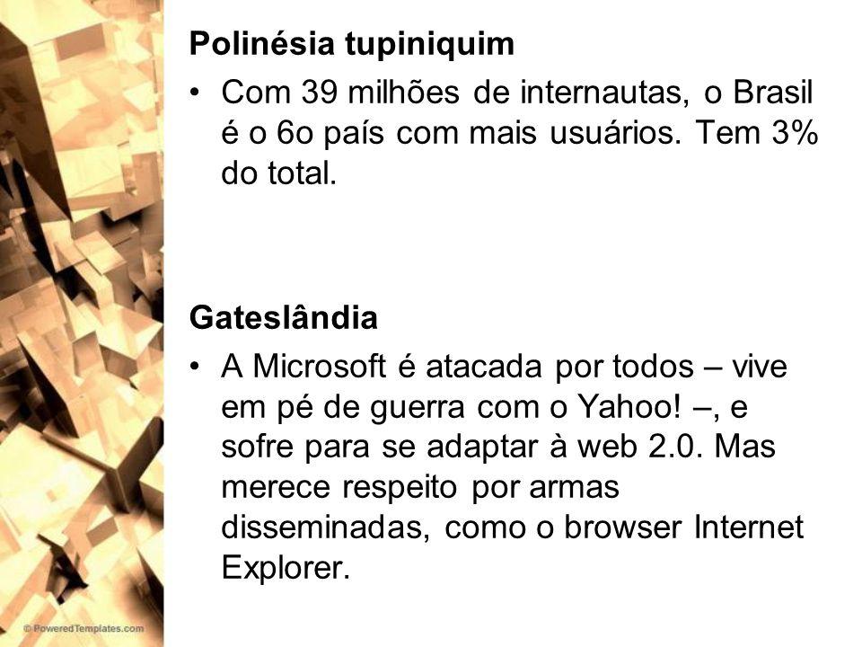 Polinésia tupiniquim Com 39 milhões de internautas, o Brasil é o 6o país com mais usuários. Tem 3% do total. Gateslândia A Microsoft é atacada por tod