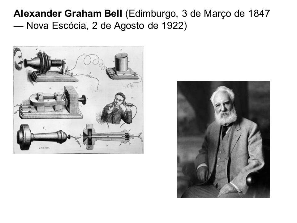 Alexander Graham Bell (Edimburgo, 3 de Março de 1847 Nova Escócia, 2 de Agosto de 1922)