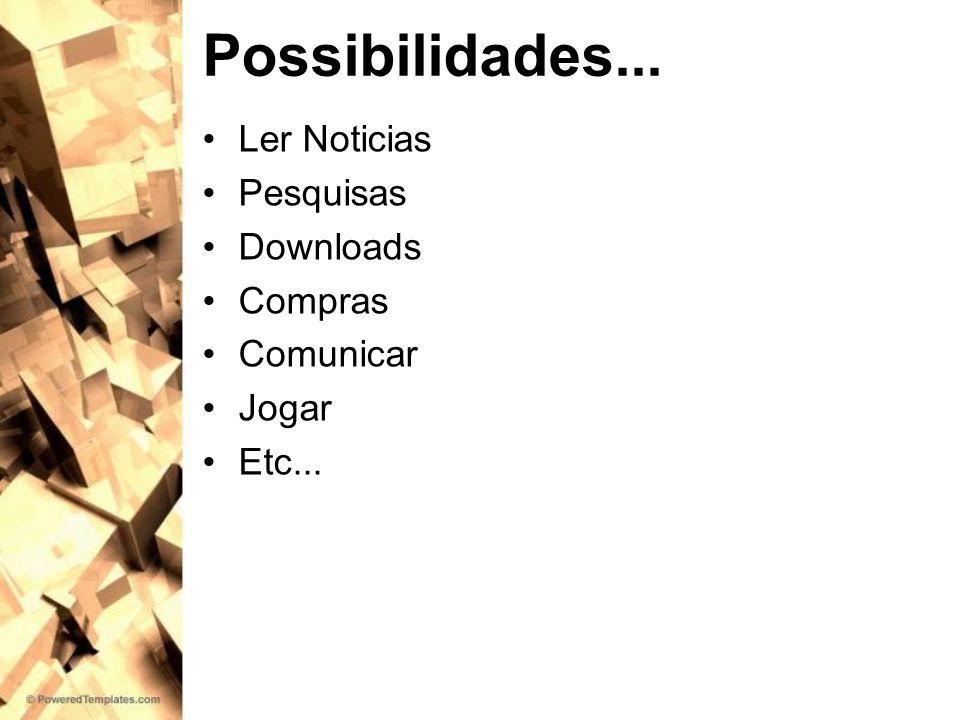 Possibilidades... Ler Noticias Pesquisas Downloads Compras Comunicar Jogar Etc...