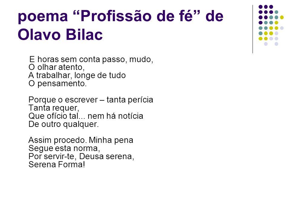 poema Profissão de fé de Olavo Bilac E horas sem conta passo, mudo, O olhar atento, A trabalhar, longe de tudo O pensamento. Porque o escrever – tanta