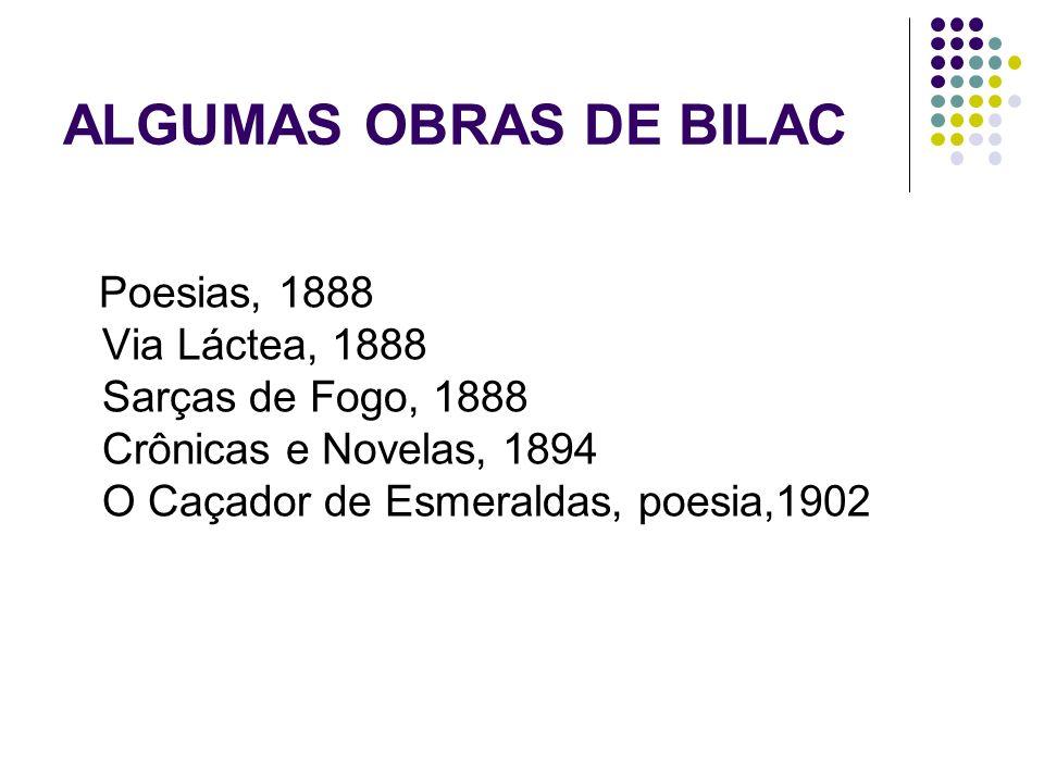 ALGUMAS OBRAS DE BILAC Poesias, 1888 Via Láctea, 1888 Sarças de Fogo, 1888 Crônicas e Novelas, 1894 O Caçador de Esmeraldas, poesia,1902