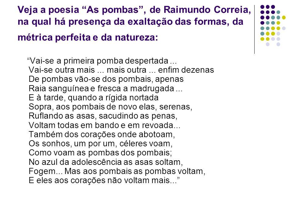 Veja a poesia As pombas, de Raimundo Correia, na qual há presença da exaltação das formas, da métrica perfeita e da natureza: Vai-se a primeira pomba