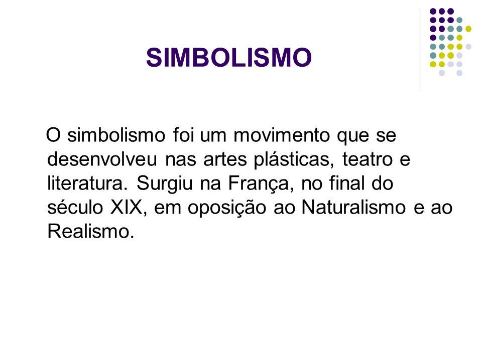 SIMBOLISMO O simbolismo foi um movimento que se desenvolveu nas artes plásticas, teatro e literatura. Surgiu na França, no final do século XIX, em opo