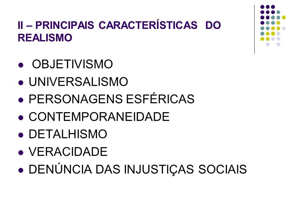 II – PRINCIPAIS CARACTERÍSTICAS DO REALISMO OBJETIVISMO UNIVERSALISMO PERSONAGENS ESFÉRICAS CONTEMPORANEIDADE DETALHISMO VERACIDADE DENÚNCIA DAS INJUS