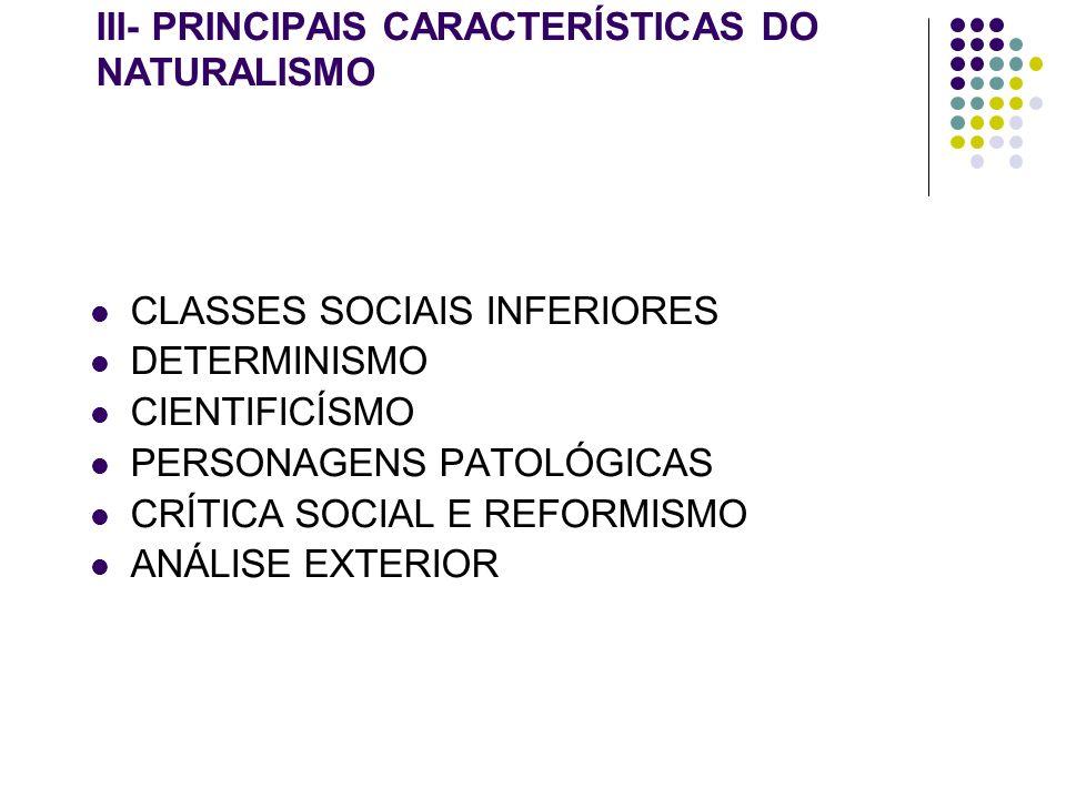 III- PRINCIPAIS CARACTERÍSTICAS DO NATURALISMO CLASSES SOCIAIS INFERIORES DETERMINISMO CIENTIFICÍSMO PERSONAGENS PATOLÓGICAS CRÍTICA SOCIAL E REFORMIS