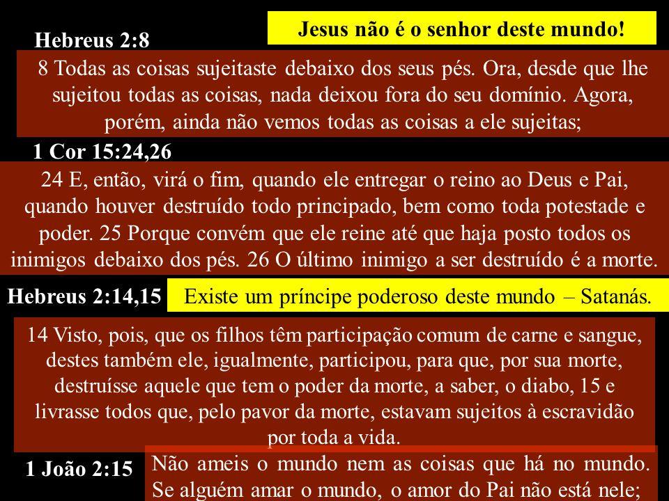 Hebreus 2:8 Existe um príncipe poderoso deste mundo – Satanás. Jesus não é o senhor deste mundo! 1 Cor 15:24,26 Hebreus 2:14,15 1 João 2:15 8 Todas as