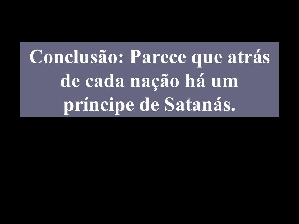 Conclusão: Parece que atrás de cada nação há um príncipe de Satanás.