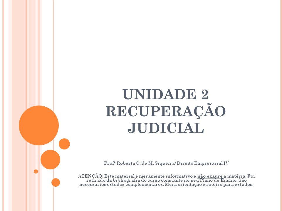 UNIDADE 2 RECUPERAÇÃO JUDICIAL Profª Roberta C. de M. Siqueira/ Direito Empresarial IV ATENÇÃO: Este material é meramente informativo e não exaure a m