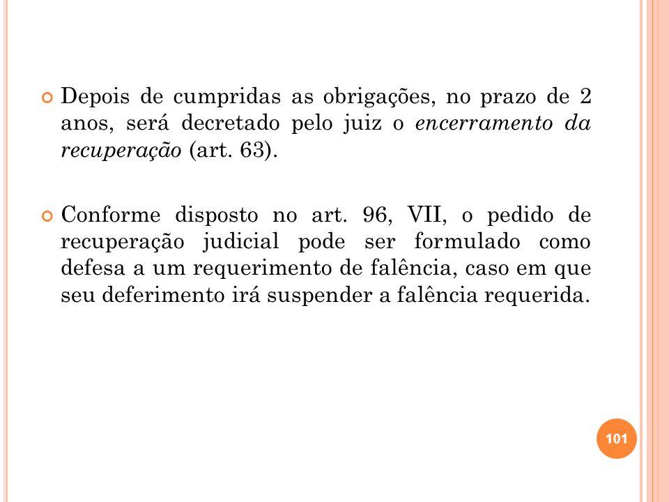 Depois de cumpridas as obrigações, no prazo de 2 anos, será decretado pelo juiz o encerramento da recuperação (art. 63). Conforme disposto no art. 96,