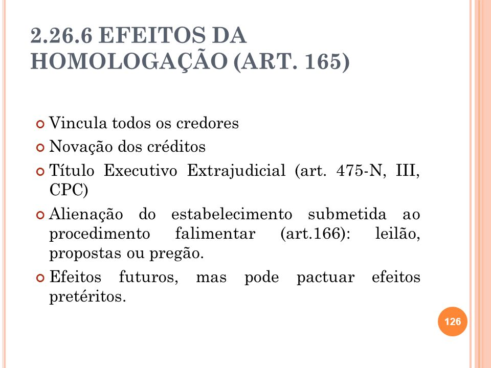 2.26.6 EFEITOS DA HOMOLOGAÇÃO (ART. 165) Vincula todos os credores Novação dos créditos Título Executivo Extrajudicial (art. 475-N, III, CPC) Alienaçã