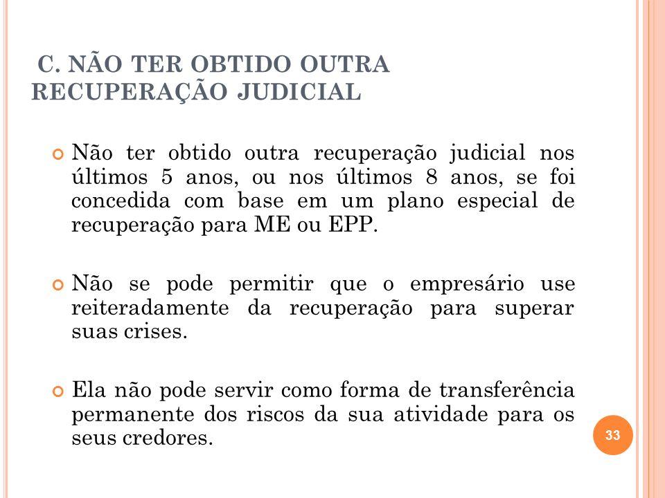 33 C. NÃO TER OBTIDO OUTRA RECUPERAÇÃO JUDICIAL Não ter obtido outra recuperação judicial nos últimos 5 anos, ou nos últimos 8 anos, se foi concedida