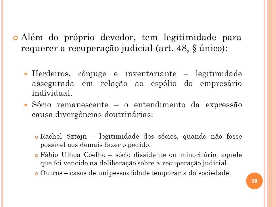 39 Além do próprio devedor, tem legitimidade para requerer a recuperação judicial (art. 48, § único): Herdeiros, cônjuge e inventariante – legitimidad