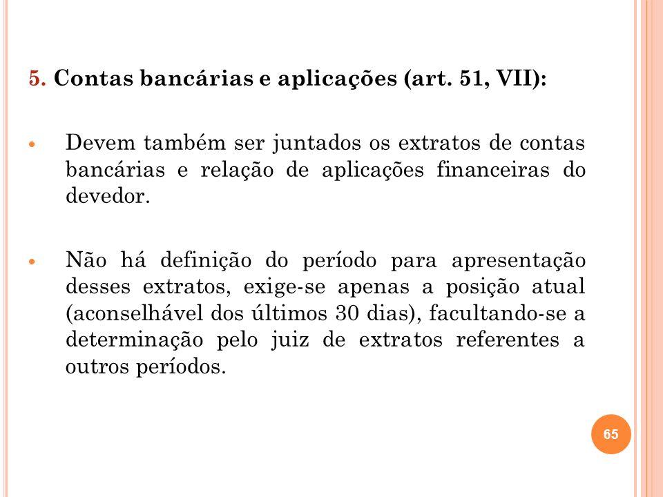 65 5. Contas bancárias e aplicações (art. 51, VII): Devem também ser juntados os extratos de contas bancárias e relação de aplicações financeiras do d