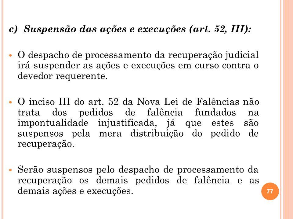 77 c) Suspensão das ações e execuções (art. 52, III): O despacho de processamento da recuperação judicial irá suspender as ações e execuções em curso
