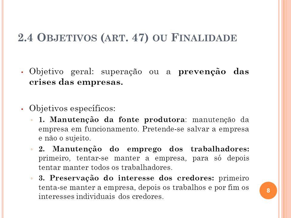 2.4 O BJETIVOS ( ART. 47) OU F INALIDADE Objetivo geral: superação ou a prevenção das crises das empresas. Objetivos específicos: 1. Manutenção da fon