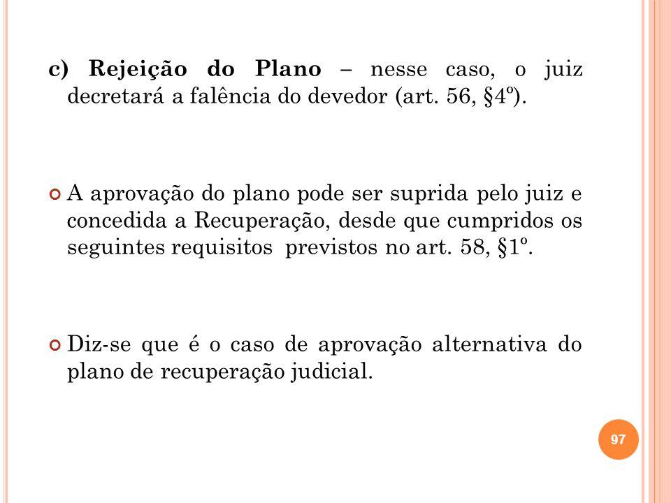 c) Rejeição do Plano – nesse caso, o juiz decretará a falência do devedor (art. 56, §4º). A aprovação do plano pode ser suprida pelo juiz e concedida