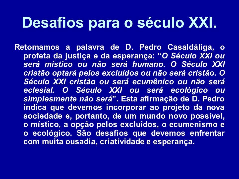 Desafios para o século XXI. Retomamos a palavra de D. Pedro Casaldáliga, o profeta da justiça e da esperança: O Século XXI ou será místico ou não será