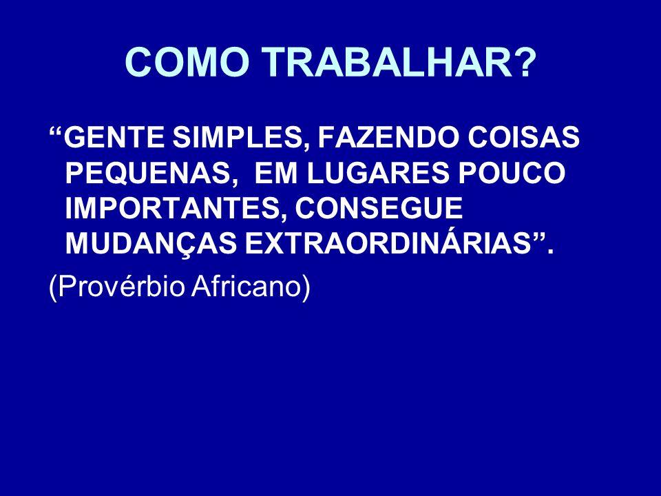 COMO TRABALHAR? GENTE SIMPLES, FAZENDO COISAS PEQUENAS, EM LUGARES POUCO IMPORTANTES, CONSEGUE MUDANÇAS EXTRAORDINÁRIAS. (Provérbio Africano)