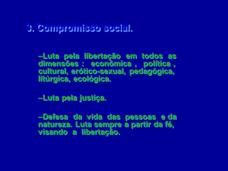 3. Compromisso social. 3. Compromisso social. –Luta pela libertação em todos as dimensões : econômica, política, cultural, erótico-sexual, pedagógica,