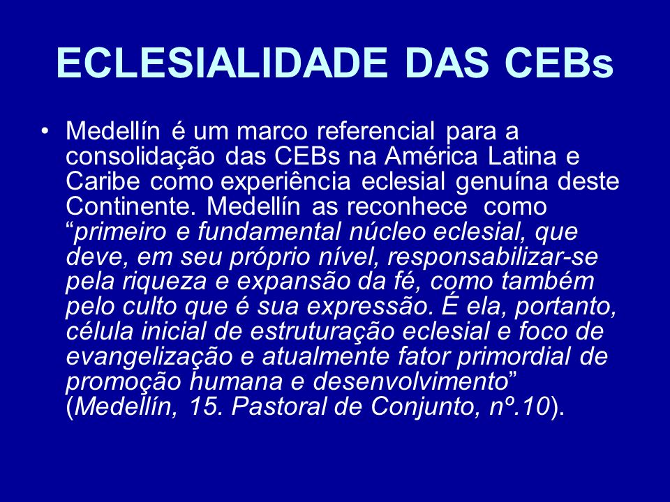 ECLESIALIDADE DAS CEBs Medellín é um marco referencial para a consolidação das CEBs na América Latina e Caribe como experiência eclesial genuína deste